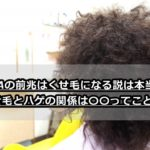 AGAの前兆はくせ毛になる説は本当?くせ毛とハゲの関係は〇〇ってこと!